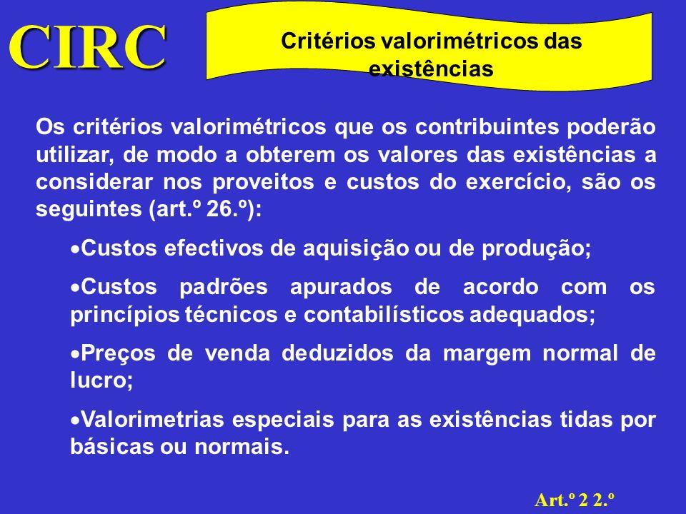 CIRC Art.º 2 6.º Critérios valorimétricos das existências Custo de aquisição – a soma do respectivo preço de compra com os gastos suportados directa ou indirectamente para o colocar no seu estado actual e no local de armazenagem; Custo de produção – a soma dos custos das matérias-primas e de outros materiais directos consumidos, de mão-de-obra directa, dos custos industriais fixos necessariamente suportados para o produzir e colocar no estado em que se encontra e no local de armazenagem .