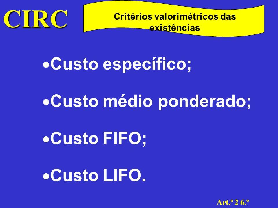 CIRC Art.º 2 6.º Critérios valorimétricos das existências Custo específico; Neste método as existências vendidas e as existências finais são valorizadas pelo custo que a empresa suportou com cada um dos bens adquiridos ou produzidos, só podendo ser utilizado quando os artigos sejam facilmente identificáveis
