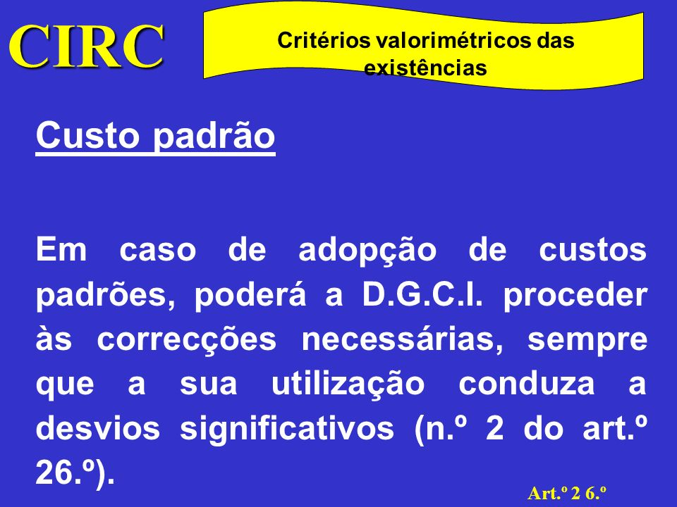 CIRC Art.º 2 6.º Critérios valorimétricos das existências Preço de venda deduzido da margem normal de lucro Admite-se o custeio das existências pelo preço de venda deduzido da margem normal de lucro.