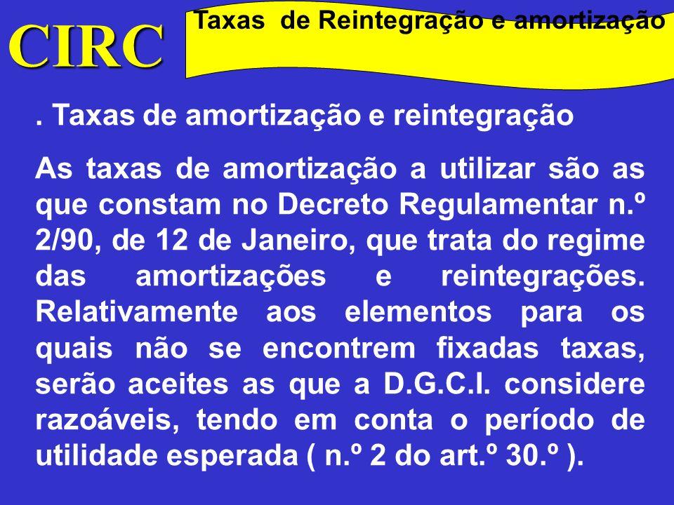 CIRC Taxas de Reintegração e amortização Quota anual de amortização e reintegração A quota anual de amortização e reintegração que pode ser aceite como custo do exercício, nos termos do n.º 1 do art.º 30.º será calculada aplicando a taxa de amortização aos seguintes valores: Custo de aquisição ou de produção; Valor resultante de reavaliação () ao abrigo de legislação de carácter fiscal; Valor real, à data de abertura de escrita, para os bens objecto de avaliação para este efeito (no caso de não ser conhecido o valor de aquisição ou de produção