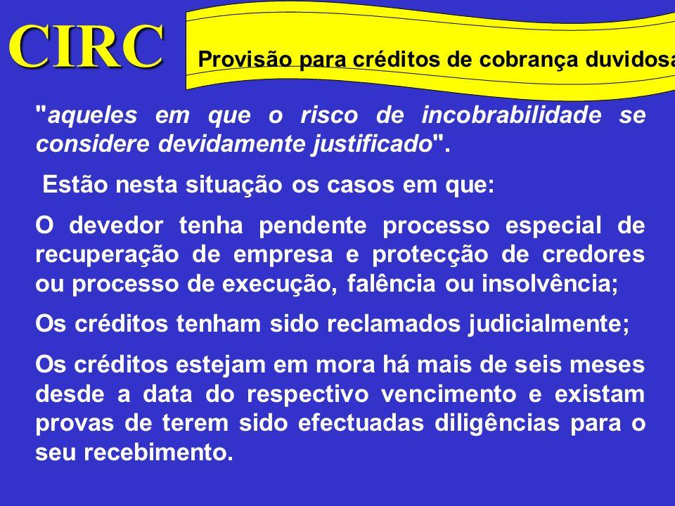 CIRC Conceitos Método das quotas degressivas Provisão para créditos de cobrança duvidosa Nos casos previstos nas alíneas a) e b), porque se considera existir uma grande probabilidade do crédito não ser recuperado, quer pelo facto do credor ter recorrido aos tribunais, quer ainda por já existir um processo pendente revelador da incapacidade do devedor solver as suas dívidas, a provisão poderá ser constituída por 100% do valor em dívida, a partir do momento em que se iniciaram quaisquer daqueles processos.