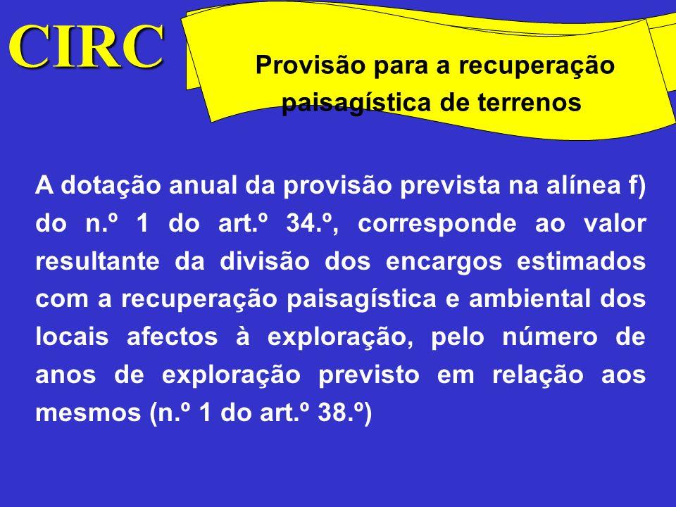A constituição da provisão fica sujeita às seguintes condições (n.º 3 do art.º 38.º): Apresentação de um plano previsional de encerramento da exploração com indicação da estimativa dos encargos inerentes e do número de anos de exploração previsto, sujeito a aprovação pelos organismos competentes; CIRC Conceitos Método das quotas degressivas Provisão para a recuperação paisagística de terrenos