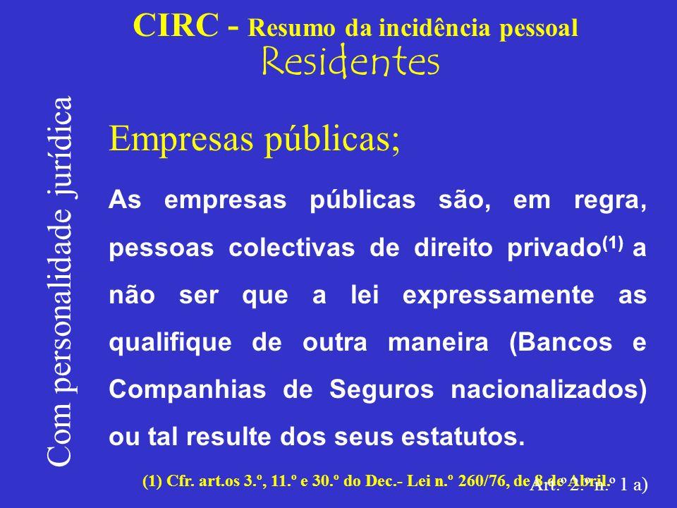 CIRC - Resumo da incidência pessoal Residentes Com personalidade jurídica Empresas públicas; Trata-se de pessoas colectivas de tipo institucional, i.e., não são grupos organizados de pessoas mas sobretudo massas organizadas de bens.
