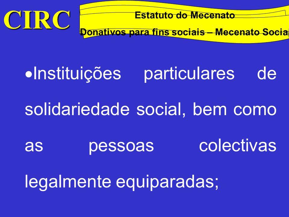 CIRC Conceitos Método das quotas degressivas Estatuto do Mecenato Donativos para fins sociais – Mecenato Social Pessoas colectivas de utilidade pública administrativa e de mera utilidade pública que prossigam fins de caridade, assistência, beneficência, solidariedade social e cooperativas de solidariedade social;