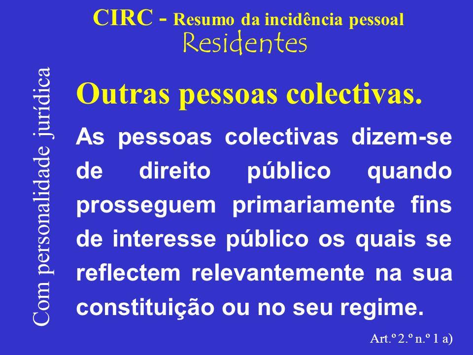 CIRC - Resumo da incidência pessoal Residentes Com personalidade jurídica Outras pessoas colectivas: São pessoas colectivas de direito público, e como tal sujeitos passivos de IRC (*), entre outras: (*) Sem prejuízo das isenções que lhes aproveitem.