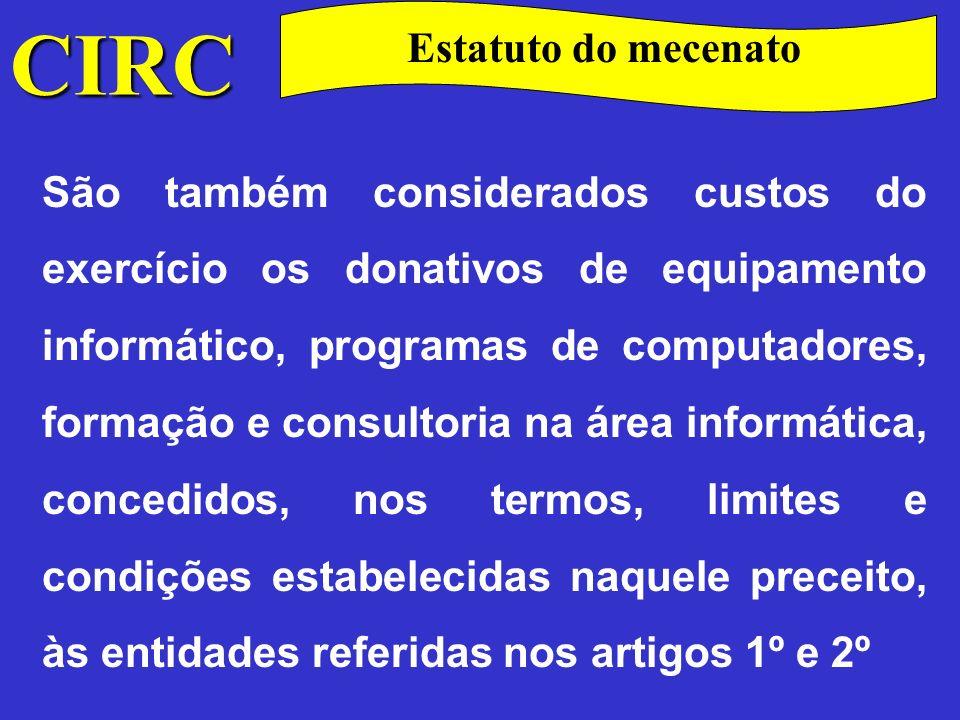 CIRC Estatuto do mecenato Os benefícios fiscais previstos no presente diploma, com excepção dos referidos no artigo 1.º do Estatuto e dos respeitantes aos donativos concedidos às pessoas colectivas dotadas de estatuto de utilidade pública às quais tenha sido reconhecida a isenção de IRC nos termos do artigo 9º do respectivo Código, dependem de reconhecimento, a efectuar por despacho conjunto dos ministros das Finanças e da tutela (Lei n.º160/99 de 14.09).
