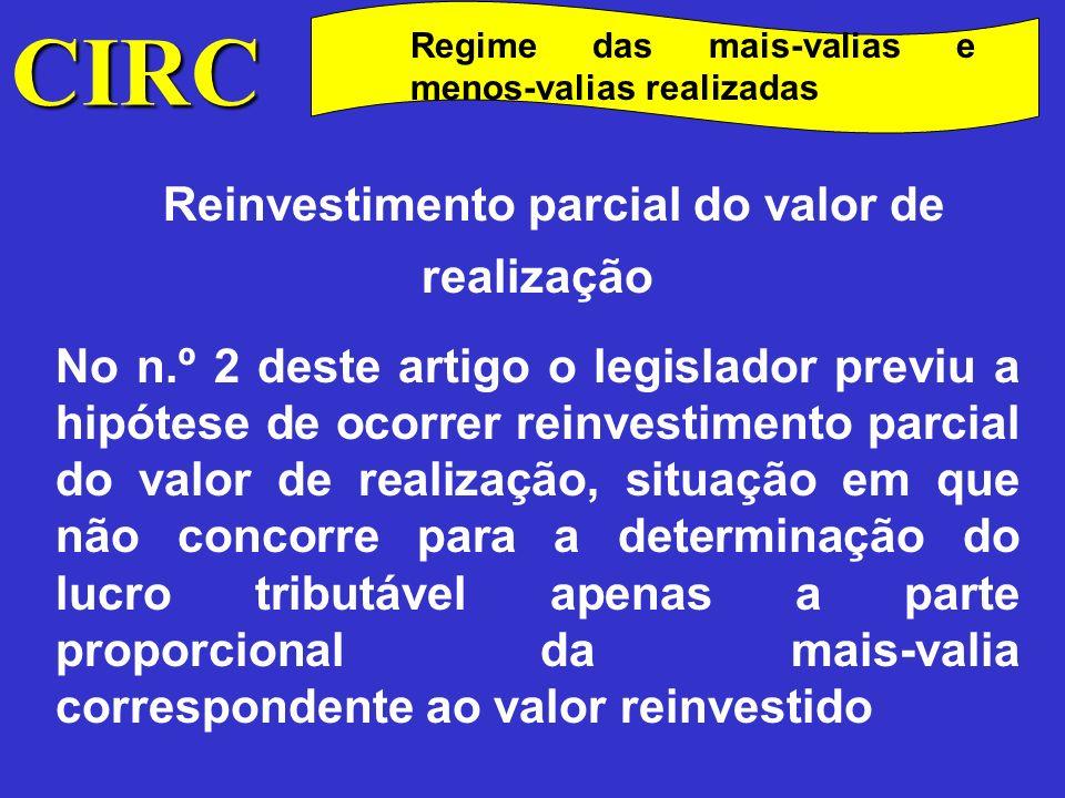CIRC Regime das mais-valias e menos-valias realizadas Reinvestimento parcial do valor de realização Para calcular a parte da mais-valia excluída da tributação bastará calcular o valor excluído de tributação e, pela diferença, o valor sujeito a tributação: VR ___________MVf Vr ___________ X Onde: VR = valor de realização Vr = valor reinvestido MVf = mais –valia fiscal X = Valor da mais valia excluída da tributação no ano da realização.