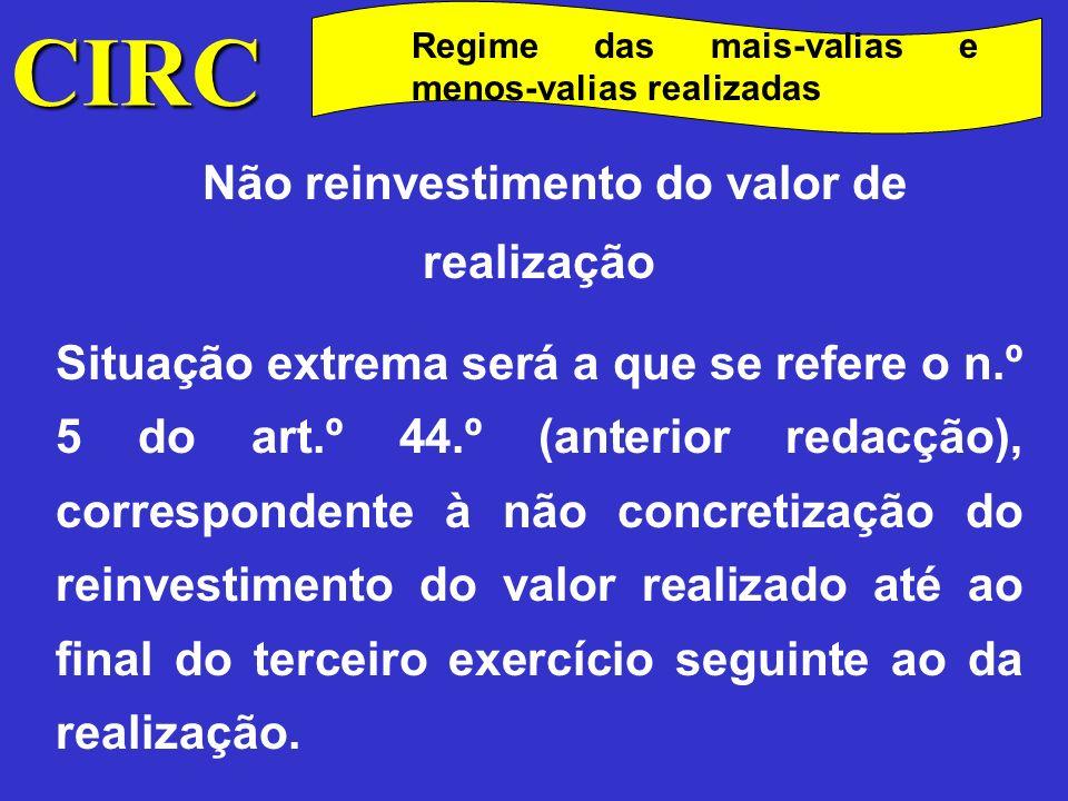 CIRC Regime das mais-valias e menos-valias realizadas Não reinvestimento do valor de realização Tanto neste último caso como no caso de reinvestimento parcial, anteriormente referido, o IRC que deixou de ser liquidado adicionar-se-á ao IRC respeitante ao terceiro exercício seguinte ao da realização.