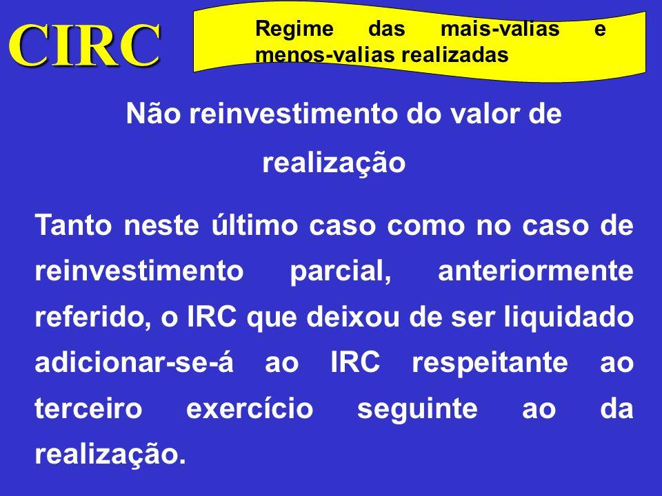 CIRC Regime das mais-valias e menos-valias realizadas Não reinvestimento do valor de realização Em qualquer das situações atrás referidas (não reinvestimento ou reinvestimento parcial) haverá lugar à liquidação de juros compensatórios nos termos do art.º 94.º.