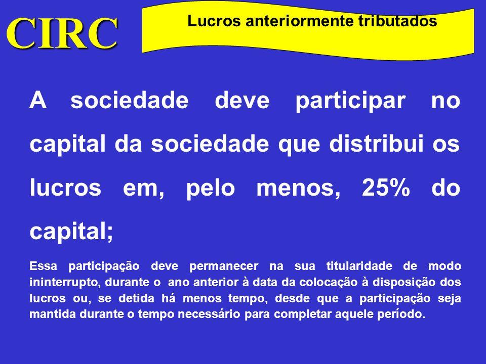 CIRC Lucros anteriormente tributados A sociedade distribuidora dos lucros deve ter: Sede ou direcção efectiva em território português; Estar sujeita e não isenta de IRC ou sujeita a imposto do Jogo.
