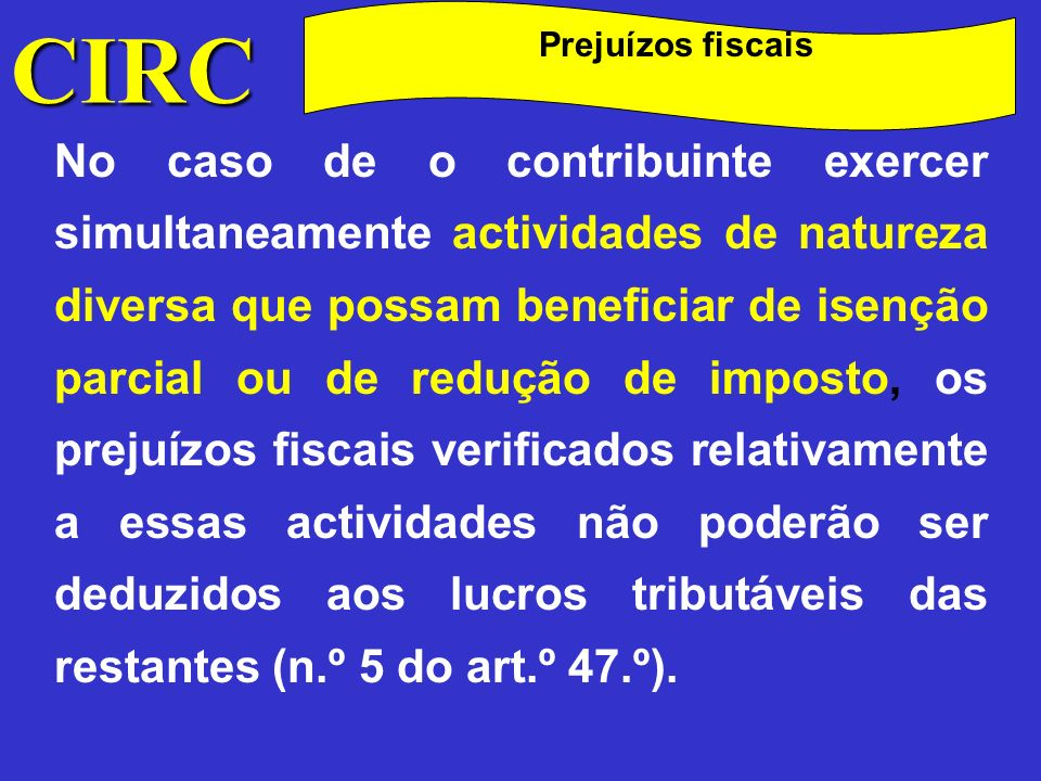 CIRC Prejuízos fiscais Relativamente aos prejuízos ocorridos nas sociedades de transparência fiscal (n.º 1 do art.º 6.º), os prejuízos serão deduzidos unicamente aos lucros das sociedades uma vez que aos sócios apenas são imputados os resultados positivos.