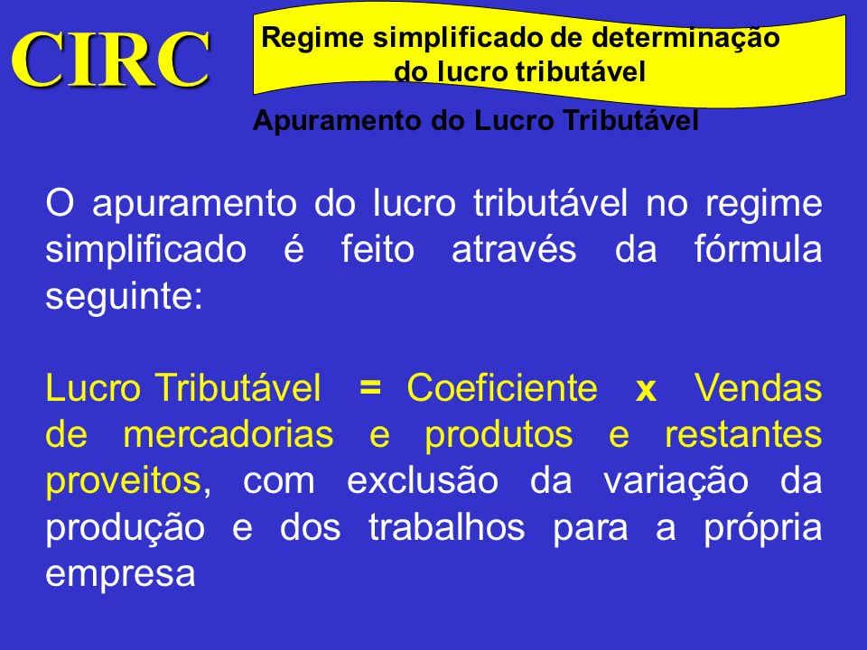 CIRC Regime simplificado de determinação do lucro tributável Apuramento do Lucro Tributável O apuramento do lucro tributável no regime simplificado é
