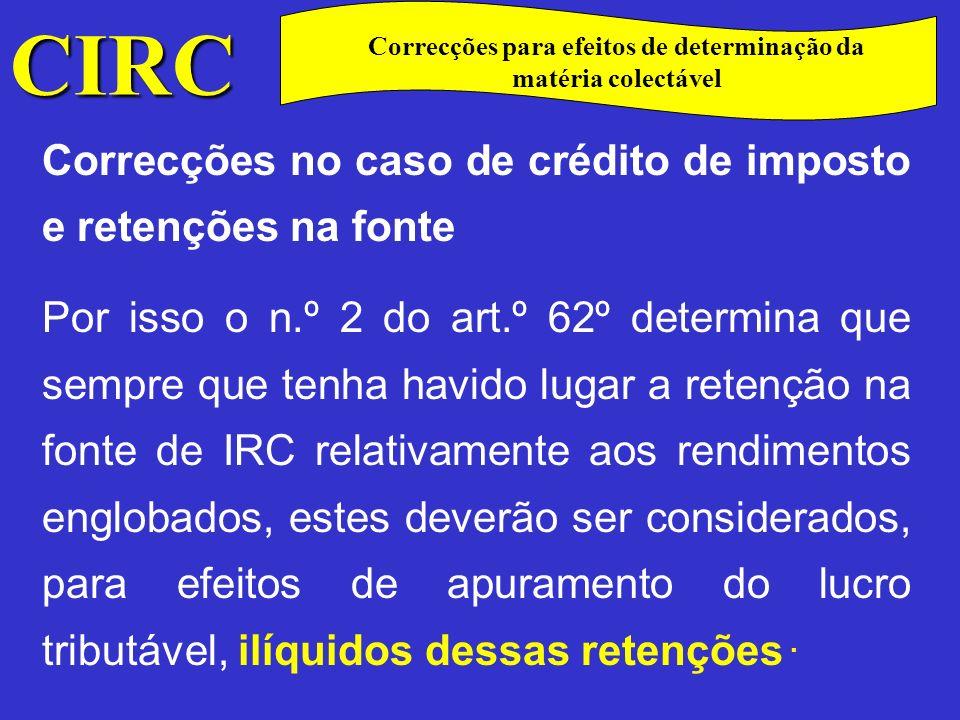 CIRC C Correcções no caso de crédito de imposto e retenções na fonte No caso do sujeito passivo ter contabilizado esses rendimentos pelo seu valor líquido, terá que adicionar o montante da retenção de imposto quando do apuramento do lucro tributável efectuado na declaração de rendimentos.