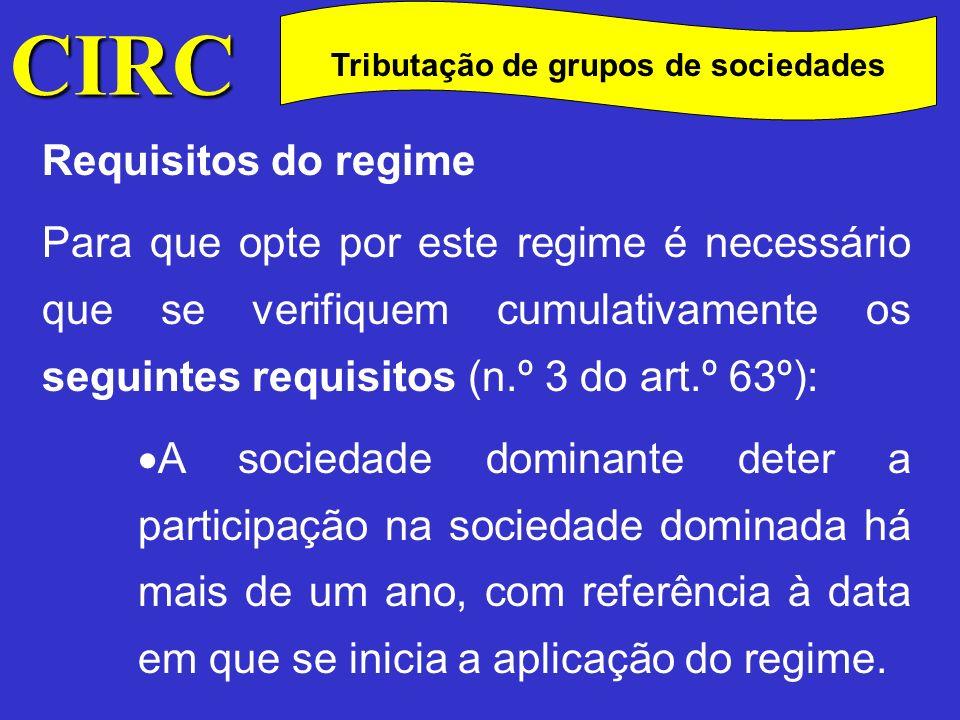 CIRC C Requisitos do regime Para que opte por este regime é necessário que se verifiquem cumulativamente os seguintes requisitos (n.º 3 do art.º 63º): A sociedade dominante não pode ser considerada dominada de nenhuma outra residente em território português que reúna os requisitos para ser qualificada como dominante.
