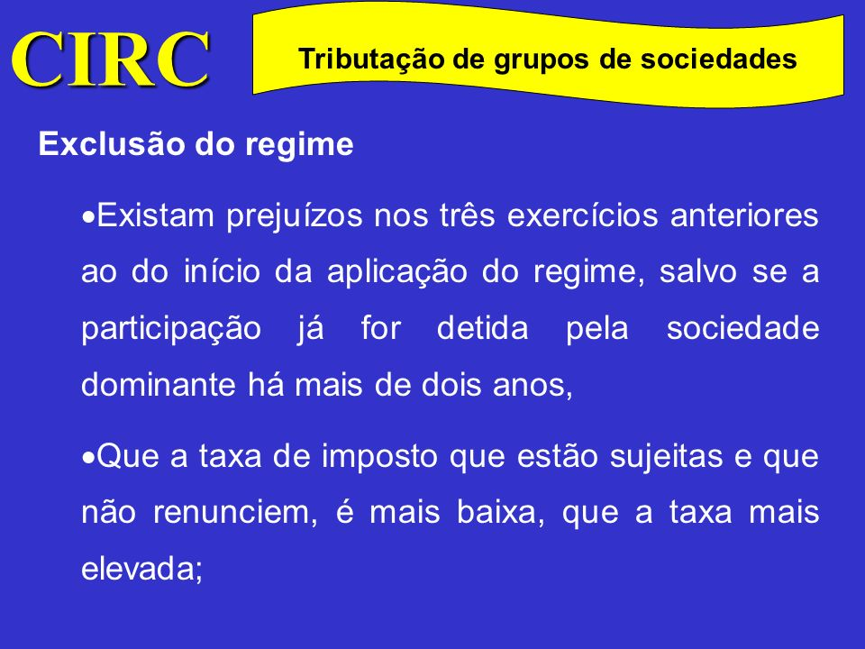 CIRC C Exclusão do regime Que o período de tributação adoptado seja diferente do praticado pela sociedade dominante; Que pelo menos 90% do nível de participação exigido seja obtido indirectamente através de uma entidade que não reúne os requisitos exigidos para fazer parte do grupo; Tributação de grupos de sociedades