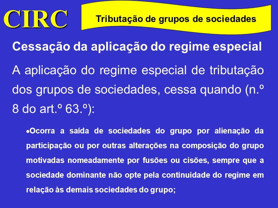 CIRC C Cessação da aplicação do regime especial O lucro tributável de qualquer das sociedades do grupo seja determinado com recurso a métodos indirectos; Deixe de se verificar algum dos requisitos de adesão; Ocorram situações de exclusão das referidas no n.º 4.