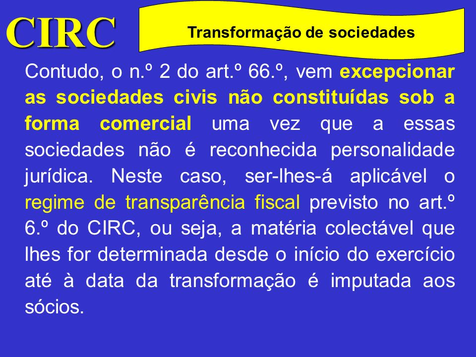CIRC C Transformação de sociedades Este tipo de transformação não implica no entanto cessação de actividade e/ou início de actividade mas apenas a determinação em separado do lucro tributável relativamente ao período anterior e posterior à transformação.