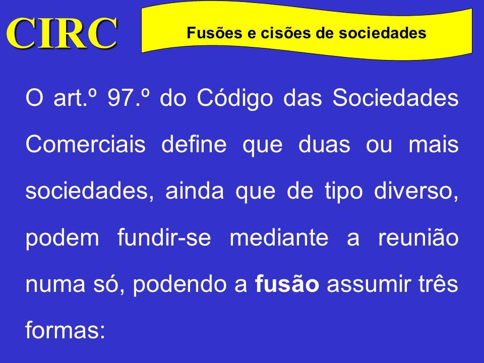 CIRC C Fusões e cisões de sociedades Mediante a transferência global do património de uma ou mais sociedades para outra e a atribuição aos sócios daquelas partes, acções ou quotas desta;