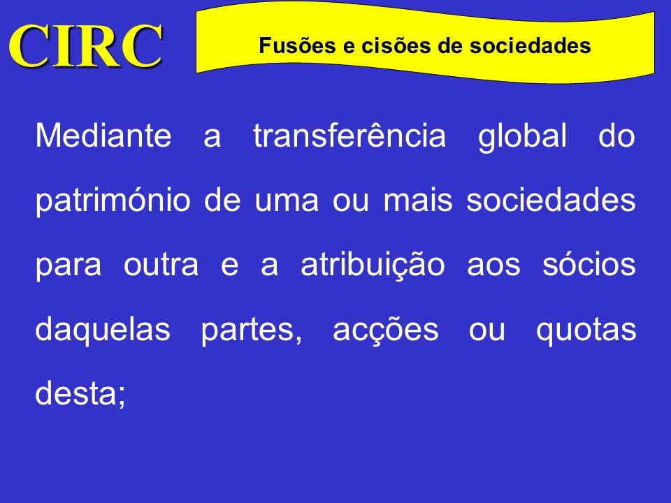 CIRC C Fusões e cisões de sociedades Mediante a constituição de uma nova sociedade, para a qual se transferem globalmente os patrimónios das sociedades fundidas, atribuindo-se aos sócios partes, acções ou quotas da nova sociedade;