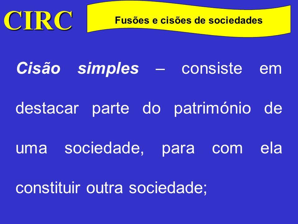 CIRC C Fusões e cisões de sociedades Cisão – dissolução – consiste em dissolver-se e dividir o património duma sociedade, sendo cada uma das partes resultantes, destinada a constituir nova sociedade;