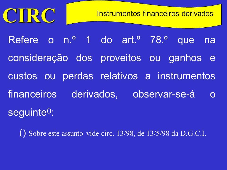 CIRC C Instrumentos financeiros derivados Tratando-se de operações efectuadas em bolsas de valores, em curso no fecho de um exercício, os proveitos ou ganhos e os custos ou perdas serão imputados àquele exercício, sendo os seus valores determinados com base no valor de mercado verificado no último dia desse exercício (1) ; (1) Os ganhos não realizados poderão ser diferidos para os dois exercícios seguintes, nas condições previstas no n.º 2 do art.º 78 do CIRC.