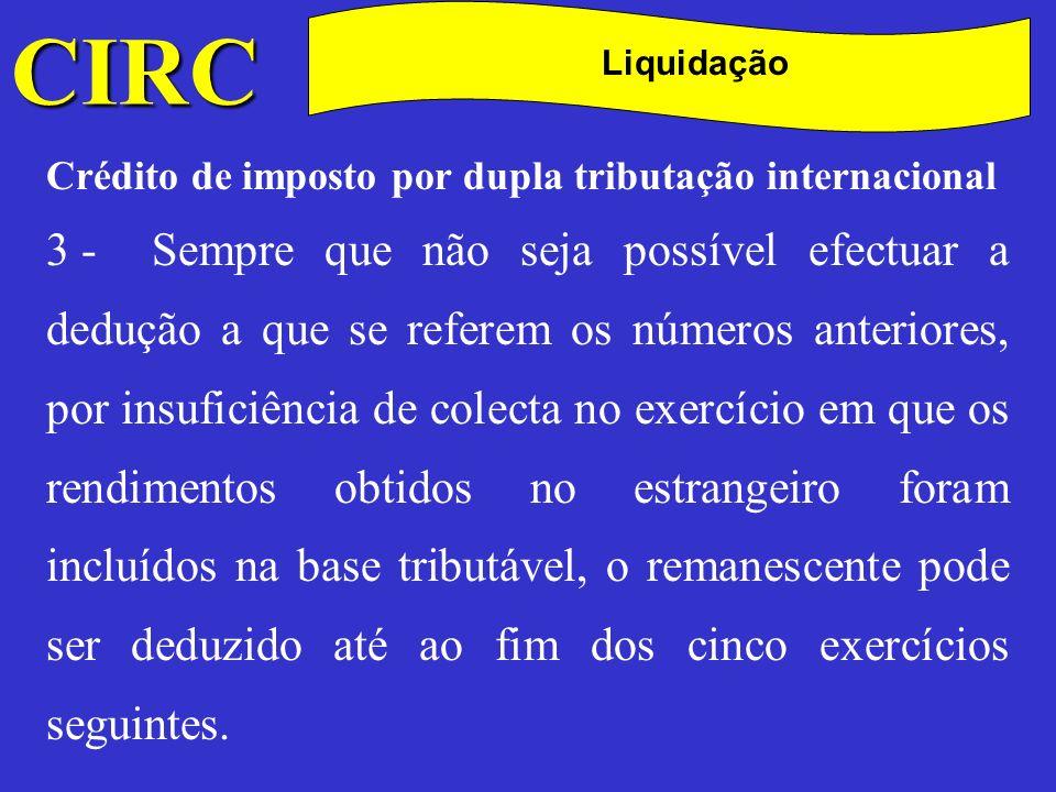 CIRC C Liquidação Crédito de imposto por dupla tributação internacional Este crédito traduz-se na seguinte expressão: Crédito = IR pago no estrangeiro ou Fracção da colecta do IRC = ( rend/ líquido obtido no estrangeiro + IR pago no estrangeiro) x taxa de IRC