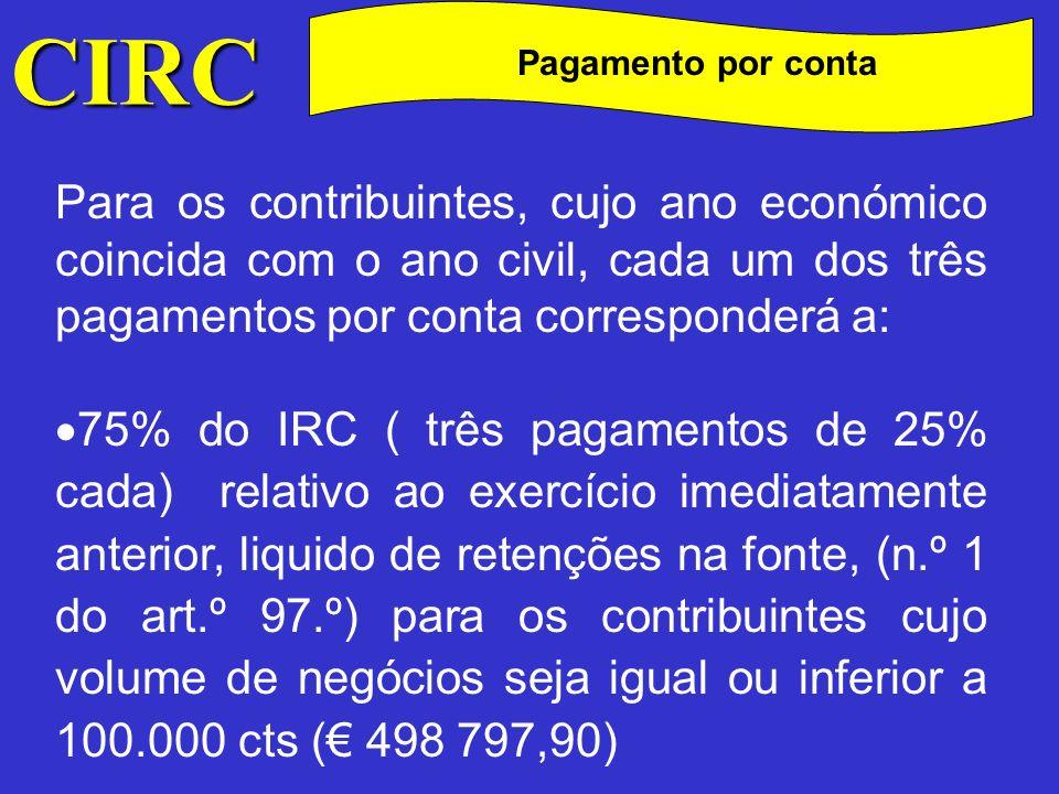 CIRC C Pagamento por conta Para os contribuintes, cujo ano económico coincida com o ano civil, cada um dos três pagamentos por conta corresponderá a: 85% do IRC ( três pagamentos de 28,333% cada) relativo ao exercício imediatamente anterior, liquido de retenções na fonte, (n.º 1 do art.º 97.º) para os contribuintes cujo volume de negócios seja superior a 100.000 cts ( 498 797,90)