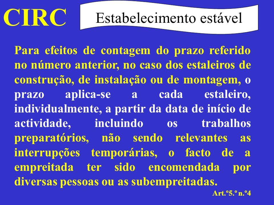 CIRC Art.º5.º n.º5 Estabelecimento estável Em caso de subempreitada, considera-se que o subempreiteiro possui um estabelecimento estável no estaleiro se aí exercer a sua actividade por um período superior a seis meses.
