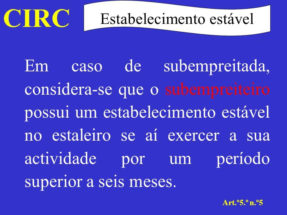 CIRC Art.º5.º n.º6 Estabelecimento estável Considera-se que também existe estabelecimento estável quando uma pessoa, que não seja um agente independente nos termos do n.º 7, actue em território português por conta de uma empresa e tenha, e habitualmente exerça, poderes de intermediação e de conclusão de contratos que vinculem a empresa, no âmbito das actividades desta.