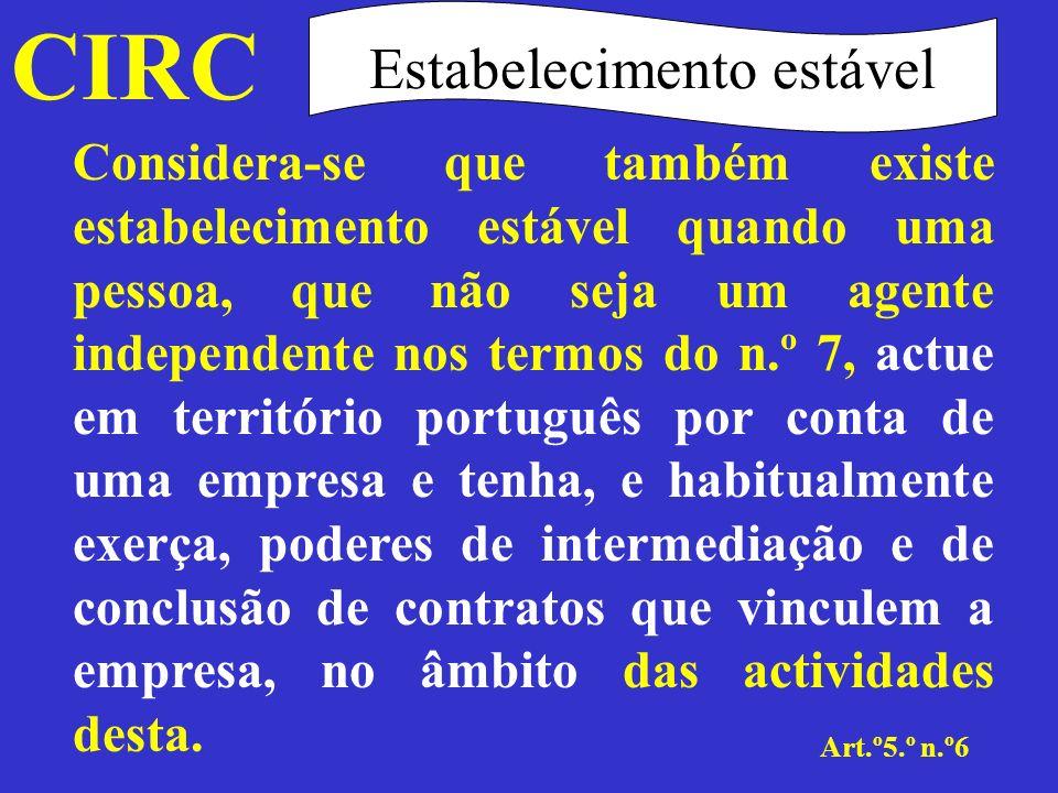 CIRC Art.º5.º n.º7 Estabelecimento estável Não se considera que uma empresa tem um estabelecimento estável em território português pelo simples facto de aí exercer a sua actividade por intermédio de um comissionista ou de qualquer outro agente independente, desde que essas pessoas actuem no âmbito normal da sua actividade, suportando o risco empresarial da mesma.
