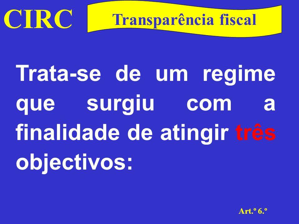 CIRC Art.º 6.º Transparência fiscal A neutralidade fiscal, alcançada pela tributação dos sócios ou membros da sociedade, quer sejam pessoas singulares ou colectivas, tal como se exercessem directamente a actividade;