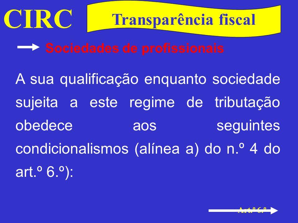 CIRC Art.º 6.º Transparência fiscal Sociedades de profissionais Que se constituam para o exercício de uma actividade profissional; Que a actividade conste da lista de actividades a que alude o art.º 151.º do CIRS; Que todos os sócios sejam profissionais dessa mesma actividade.