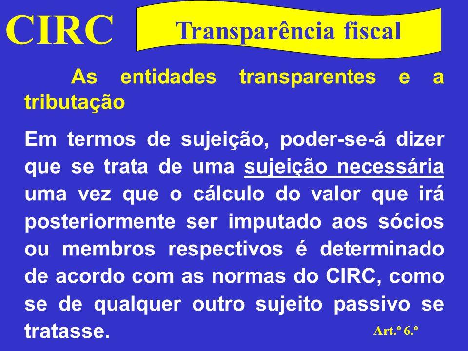 CIRC Art.º 6.º Transparência fiscal As entidades transparentes e a tributação Por outro lado, trata-se de uma sujeição meramente instrumental na medida em que é imputado, aos respectivos sócios ou membros, o valor apurado em sede de IRC cumprindo assim os objectivos visados por este regime.
