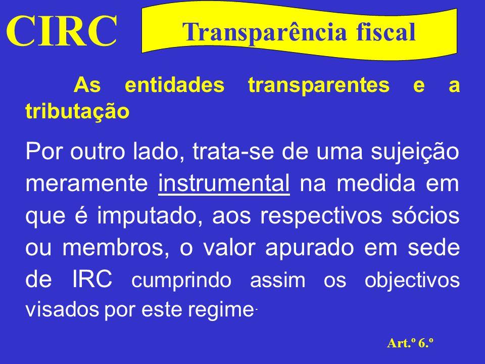 CIRC Art.º 6.º Transparência fiscal As entidades transparentes e a tributação Para além da determinação da matéria colectável, a natureza instrumental desta sujeição revela-se ainda no cumprimento das restantes obrigações acessórias, por parte destas sociedades.