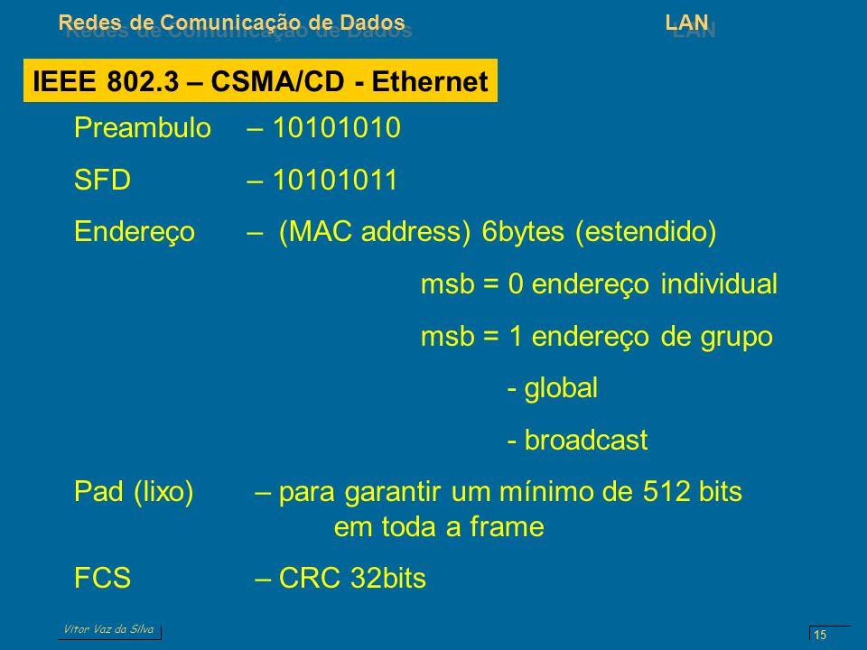 Vitor Vaz da Silva Redes de Comunicação de DadosLAN 15 Preambulo – 10101010 SFD – 10101011 Endereço– (MAC address) 6bytes (estendido) msb = 0 endereço individual msb = 1 endereço de grupo - global - broadcast Pad (lixo) – para garantir um mínimo de 512 bits em toda a frame FCS – CRC 32bits IEEE 802.3 – CSMA/CD - Ethernet