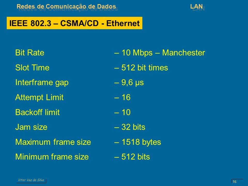 Vitor Vaz da Silva Redes de Comunicação de DadosLAN 16 IEEE 802.3 – CSMA/CD - Ethernet Bit Rate– 10 Mbps – Manchester Slot Time– 512 bit times Interframe gap– 9,6 μs Attempt Limit– 16 Backoff limit– 10 Jam size– 32 bits Maximum frame size– 1518 bytes Minimum frame size– 512 bits