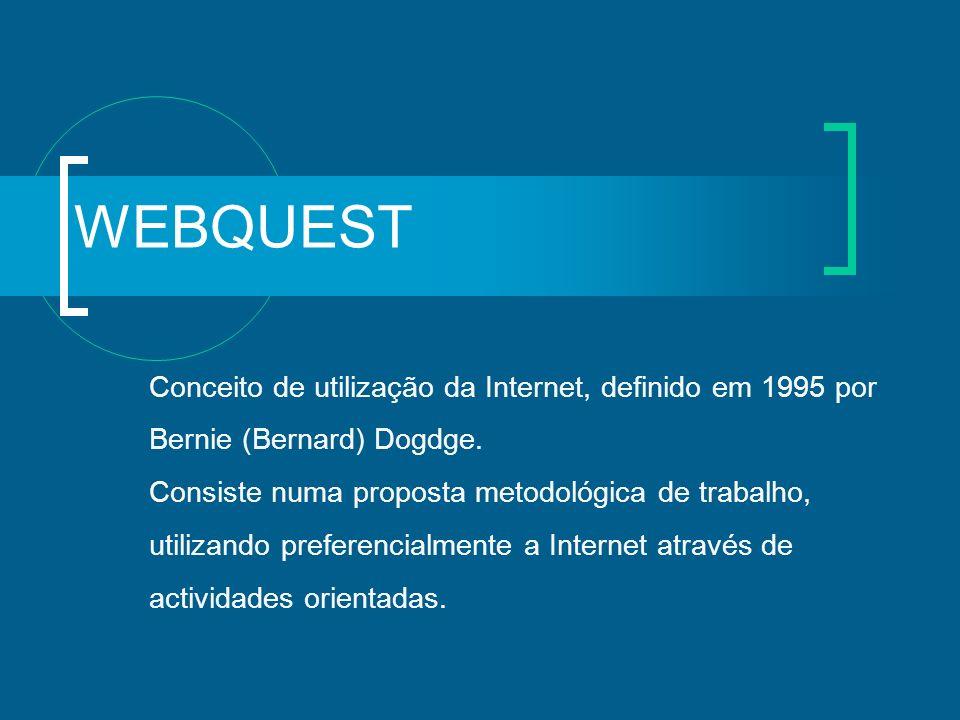 WEBQUEST Conceito de utilização da Internet, definido em 1995 por Bernie (Bernard) Dogdge. Consiste numa proposta metodológica de trabalho, utilizando