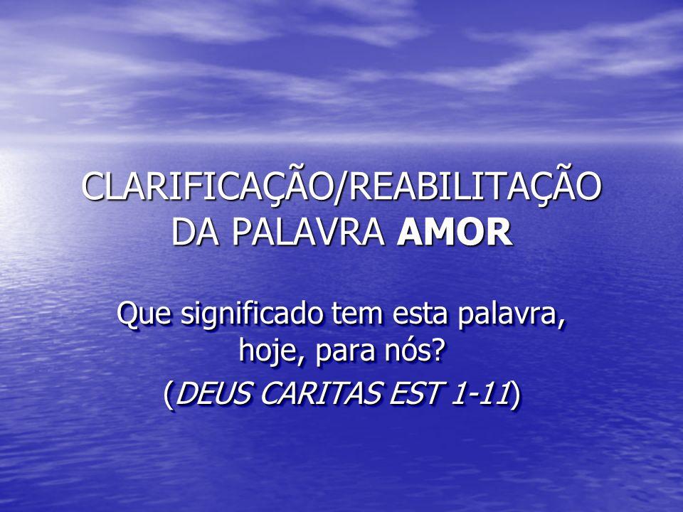 CLARIFICAÇÃO/REABILITAÇÃO DA PALAVRA AMOR Que significado tem esta palavra, hoje, para nós? (DEUS CARITAS EST 1-11) Que significado tem esta palavra,