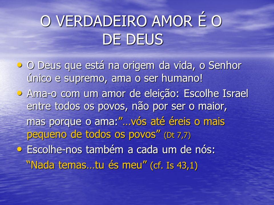 O VERDADEIRO AMOR É O DE DEUS O VERDADEIRO AMOR É O DE DEUS O Deus que está na origem da vida, o Senhor único e supremo, ama o ser humano! O Deus que