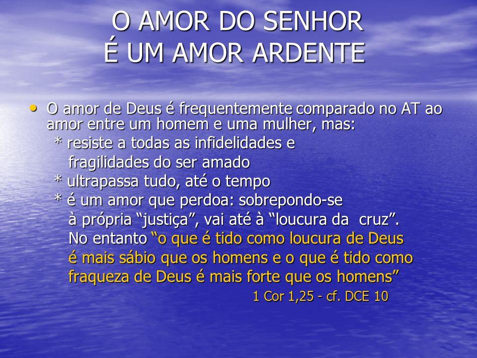 O AMOR DO SENHOR É UM AMOR ARDENTE O AMOR DO SENHOR É UM AMOR ARDENTE O amor de Deus é frequentemente comparado no AT ao amor entre um homem e uma mul