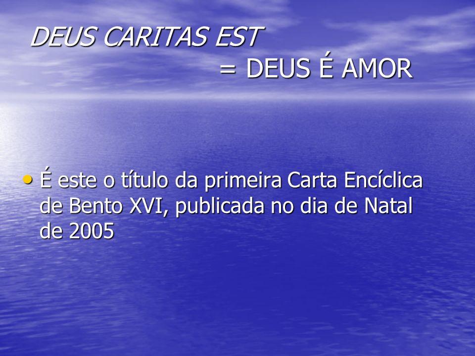 DEUS CARITAS EST = DEUS É AMOR É este o título da primeira Carta Encíclica de Bento XVI, publicada no dia de Natal de 2005 É este o título da primeira