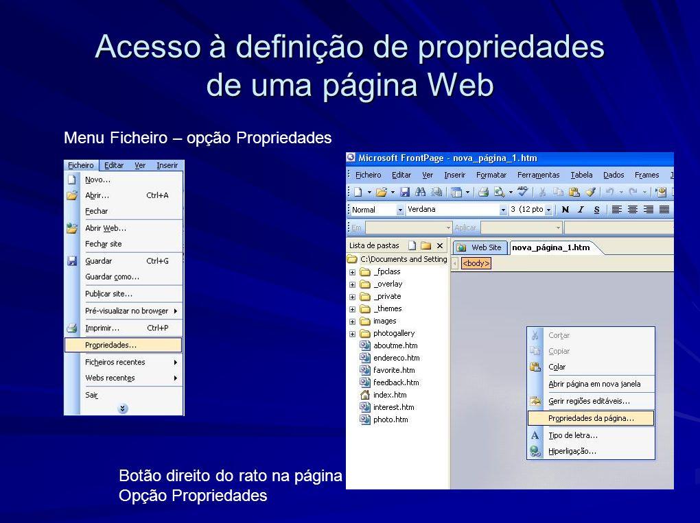 Acesso à definição de propriedades de uma página Web Menu Ficheiro – opção Propriedades Botão direito do rato na página Opção Propriedades