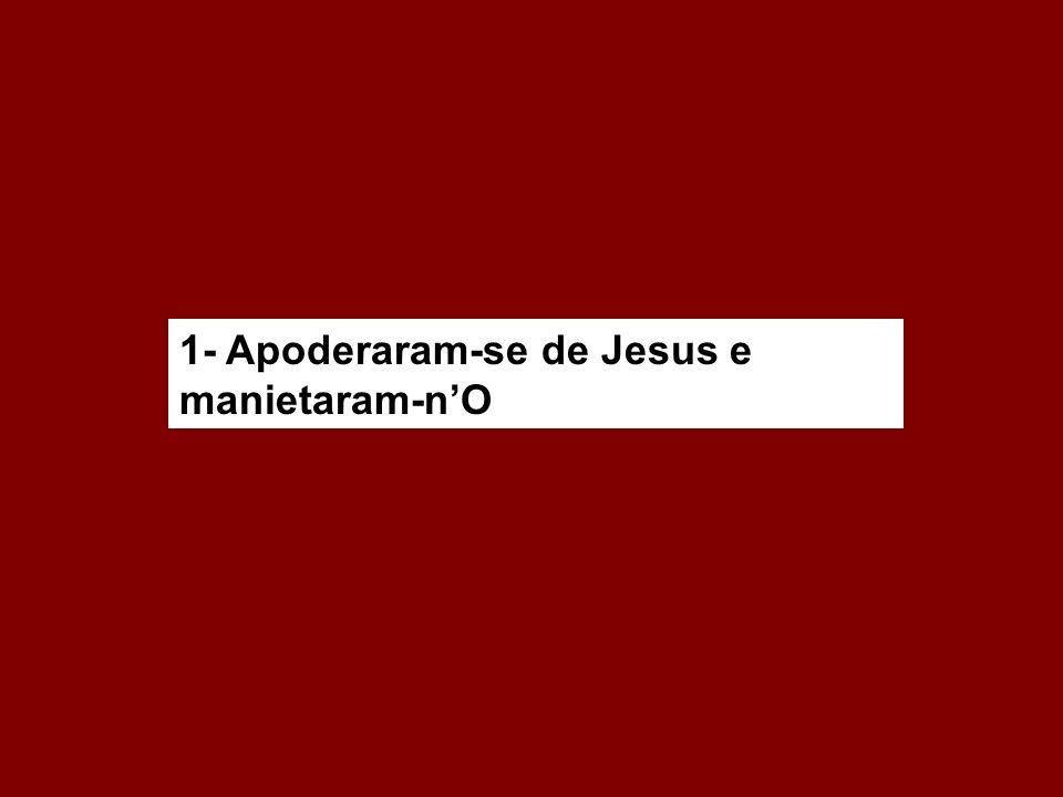 1- Apoderaram-se de Jesus e manietaram-nO