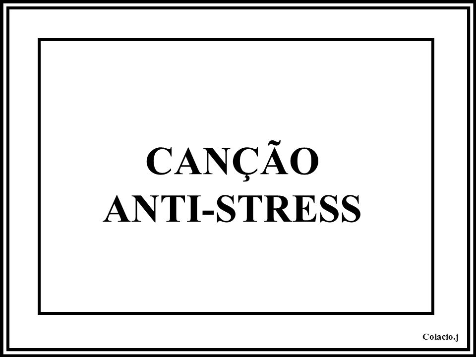 Colacio.j CANÇÃO Anti-Stress Ligue o som...