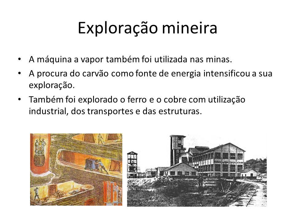 Exploração mineira A máquina a vapor também foi utilizada nas minas. A procura do carvão como fonte de energia intensificou a sua exploração. Também f