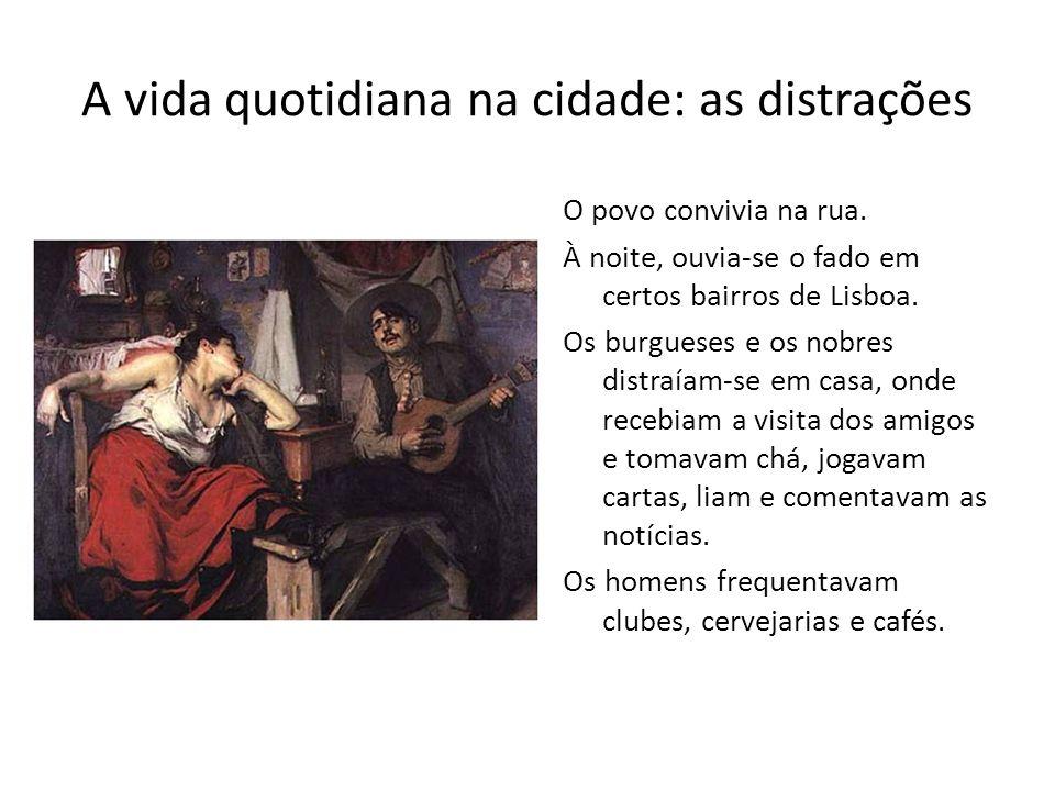 A vida quotidiana na cidade: as distrações O povo convivia na rua. À noite, ouvia-se o fado em certos bairros de Lisboa. Os burgueses e os nobres dist