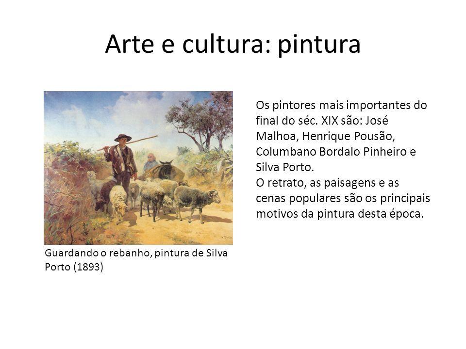 Arte e cultura: pintura Guardando o rebanho, pintura de Silva Porto (1893) Os pintores mais importantes do final do séc. XIX são: José Malhoa, Henriqu