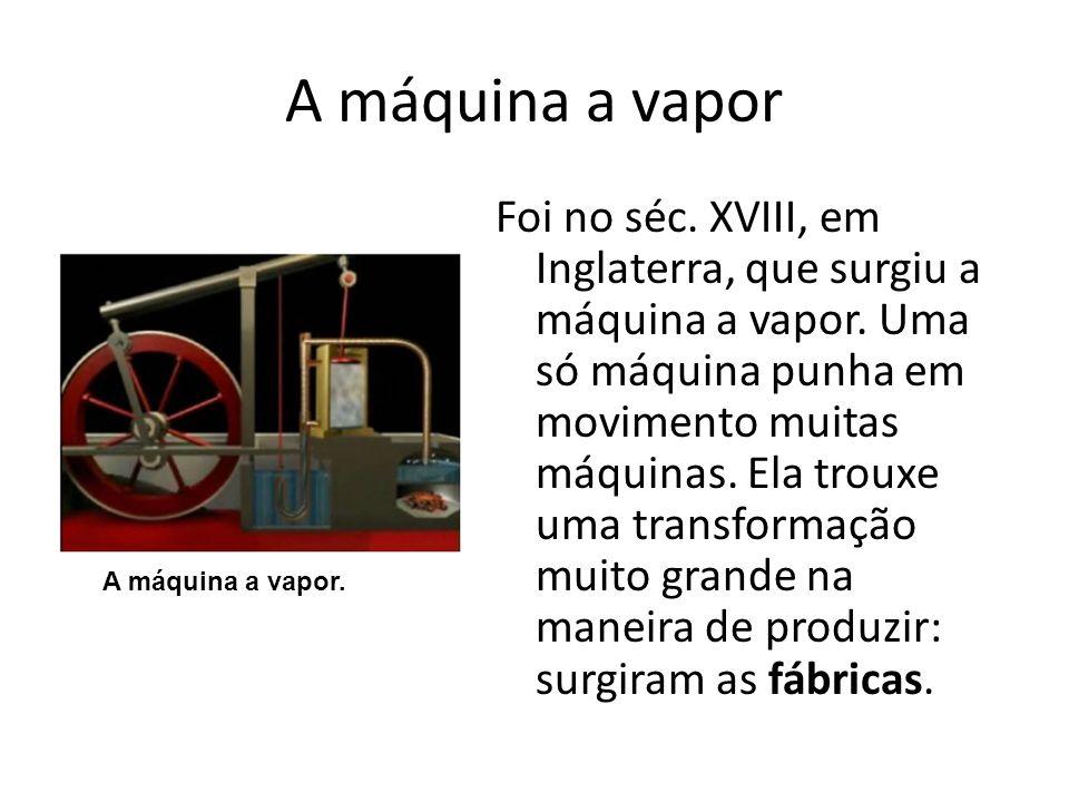 A máquina a vapor Foi no séc. XVIII, em Inglaterra, que surgiu a máquina a vapor. Uma só máquina punha em movimento muitas máquinas. Ela trouxe uma tr