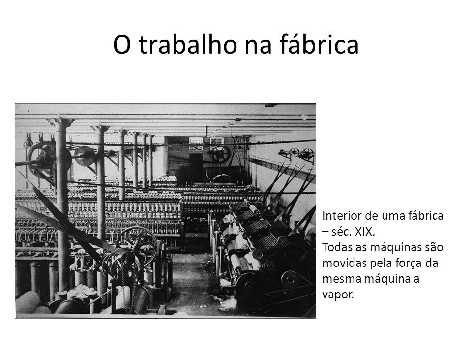 O trabalho na fábrica Interior de uma fábrica – séc. XIX. Todas as máquinas são movidas pela força da mesma máquina a vapor.