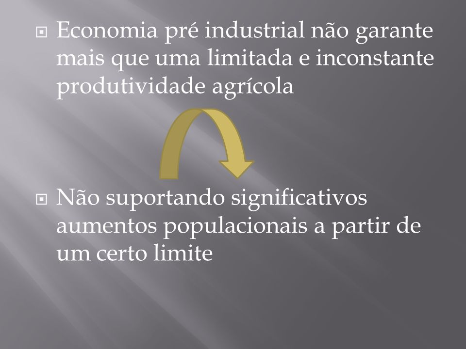 Economia pré industrial não garante mais que uma limitada e inconstante produtividade agrícola Não suportando significativos aumentos populacionais a partir de um certo limite